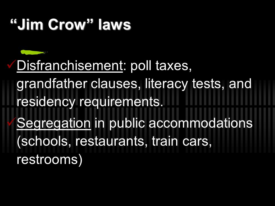 Jim Crow laws Disfranchisement: poll taxes, grandfather clauses, literacy tests, and residency requirements.