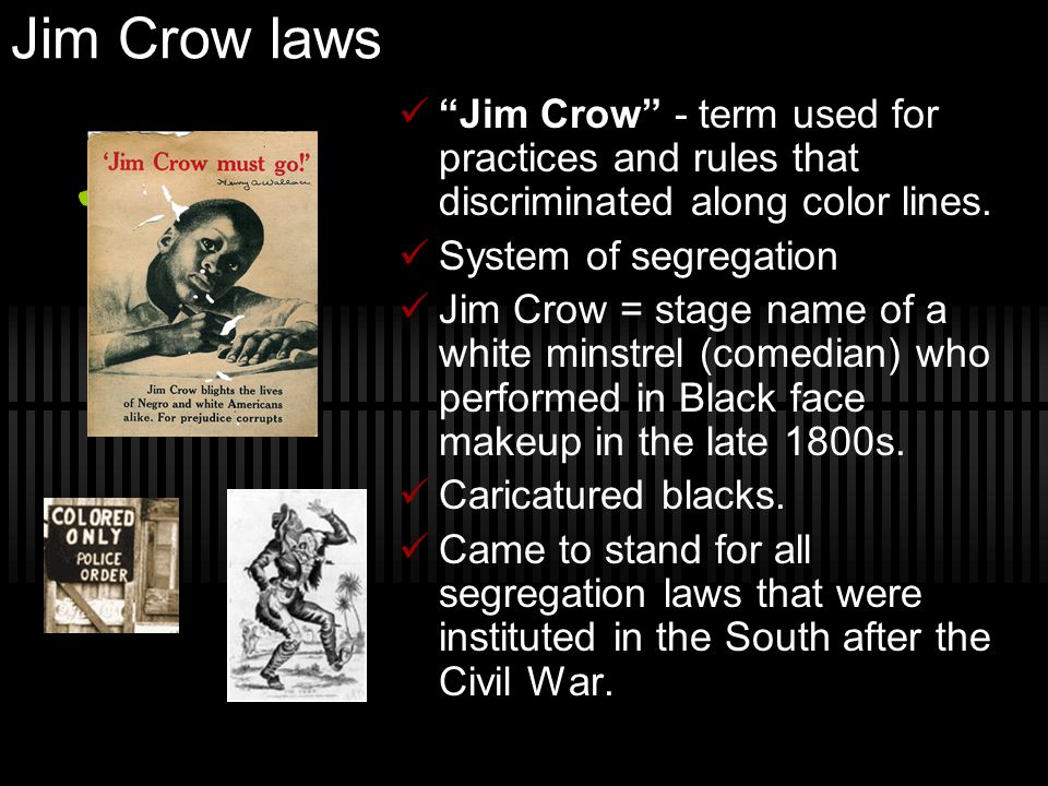 Jim Crow laws Jim Crow - term used for practices and rules that discriminated along color lines. System of segregation.