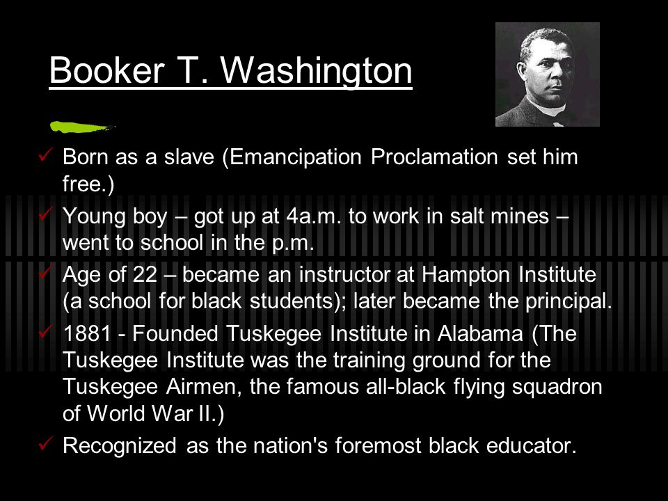 Booker T. Washington Born as a slave (Emancipation Proclamation set him free.)