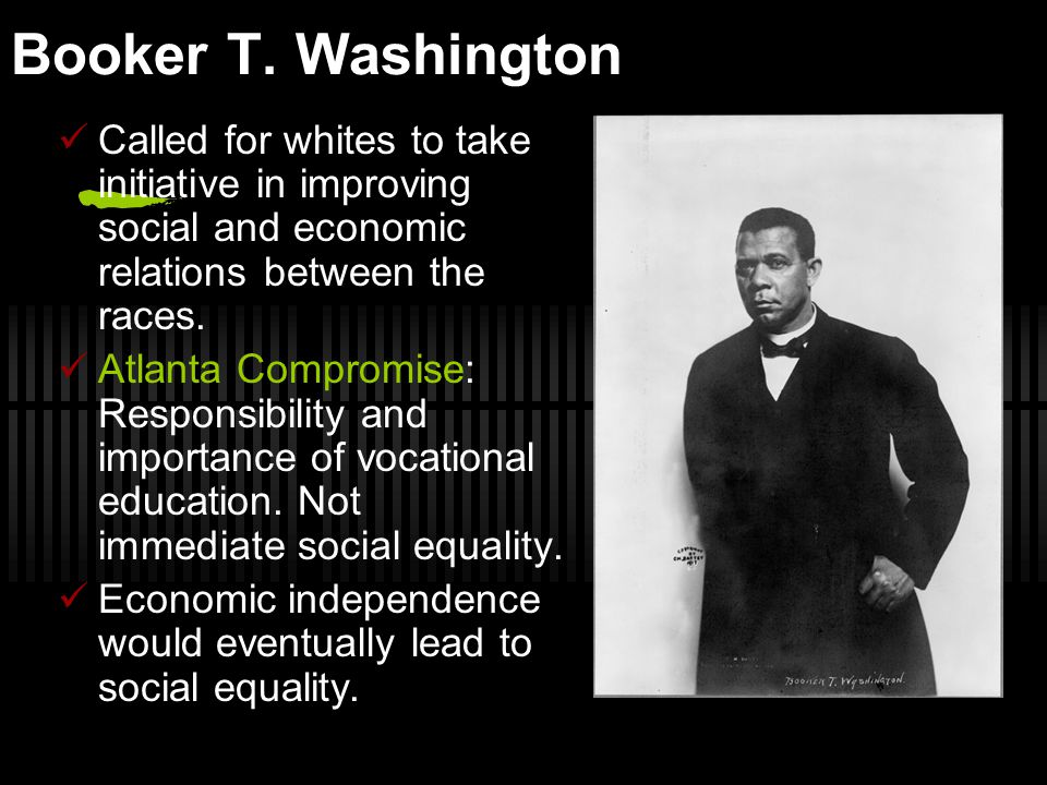 Booker T. Washington Called for whites to take initiative in improving social and economic relations between the races.