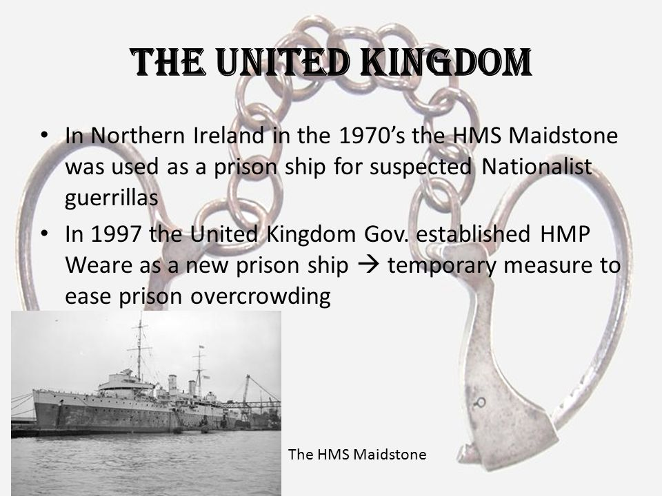 The United Kingdom In Northern Ireland in the 1970's the HMS Maidstone was used as a prison ship for suspected Nationalist guerrillas.