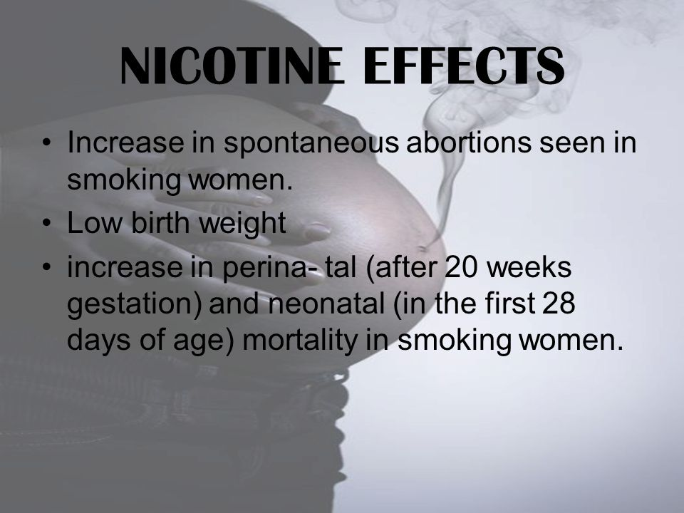 NICOTINE EFFECTS Increase in spontaneous abortions seen in smoking women. Low birth weight.