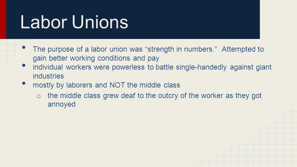 Labor Unions The purpose of a labor union was strength in numbers. Attempted to gain better working conditions and pay.