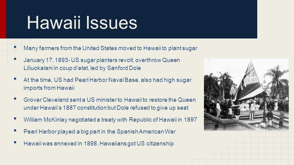 Hawaii Issues Many farmers from the United States moved to Hawaii to plant sugar.
