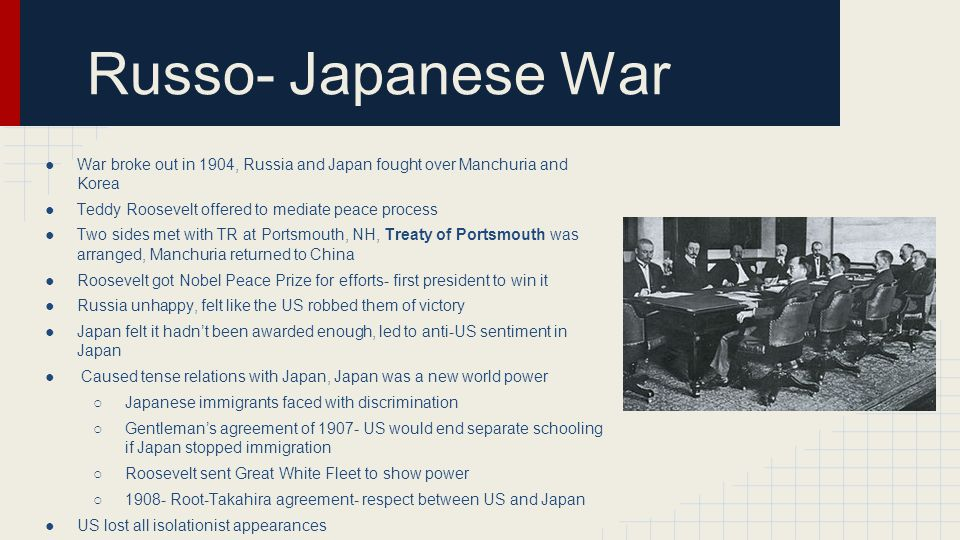 Russo- Japanese War War broke out in 1904, Russia and Japan fought over Manchuria and Korea. Teddy Roosevelt offered to mediate peace process.