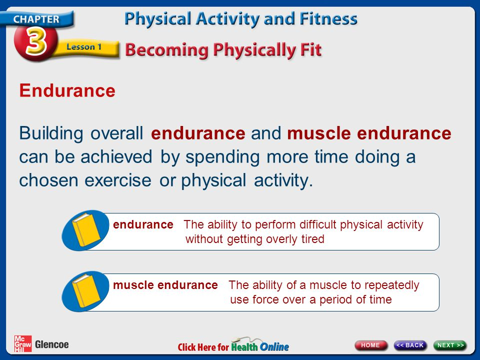 Endurance Building overall endurance and muscle endurance can be achieved by spending more time doing a chosen exercise or physical activity.