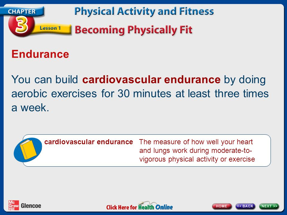 Endurance You can build cardiovascular endurance by doing aerobic exercises for 30 minutes at least three times a week.