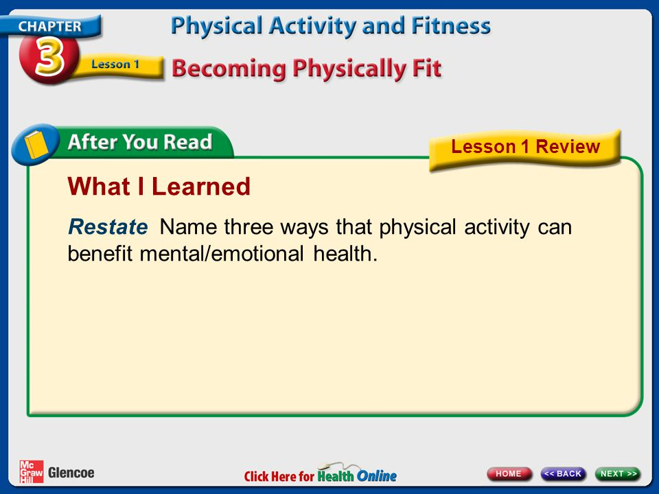 Lesson 1 Review What I Learned. Restate Name three ways that physical activity can benefit mental/emotional health.