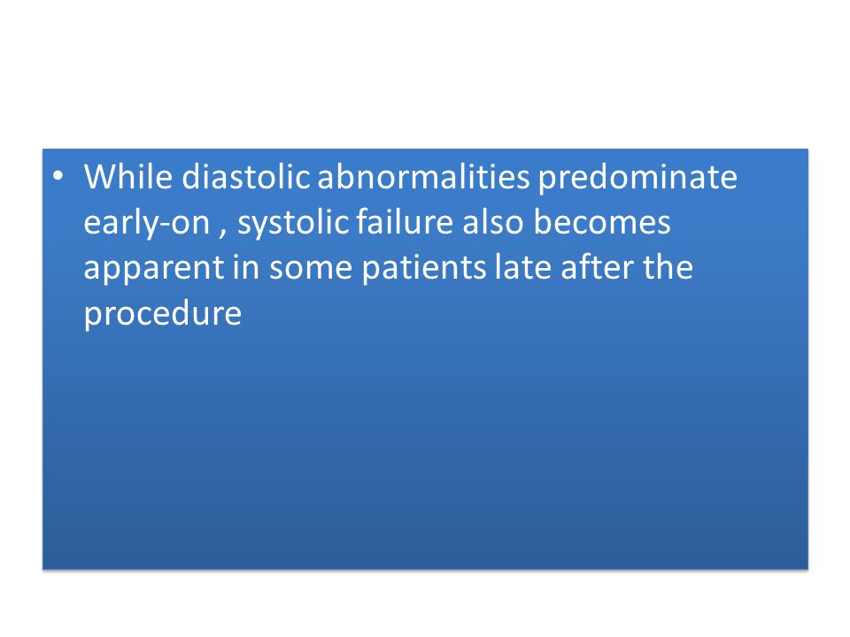 While diastolic abnormalities predominate early-on , systolic failure also becomes apparent in some patients late after the procedure