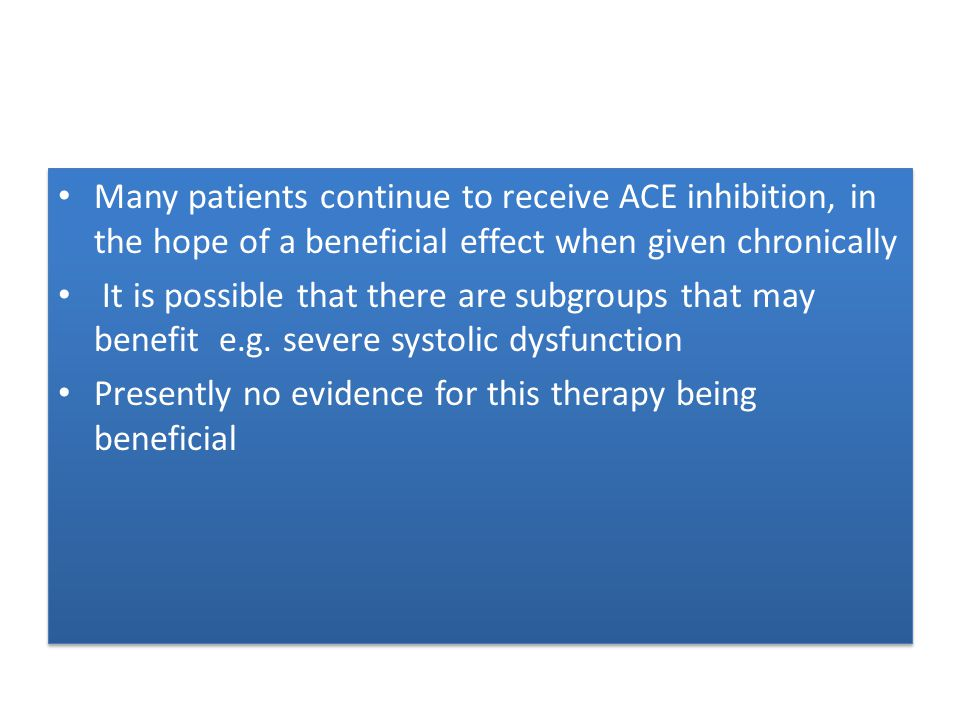 Many patients continue to receive ACE inhibition, in the hope of a beneficial effect when given chronically