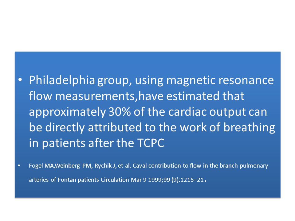 Philadelphia group, using magnetic resonance flow measurements,have estimated that approximately 30% of the cardiac output can be directly attributed to the work of breathing in patients after the TCPC