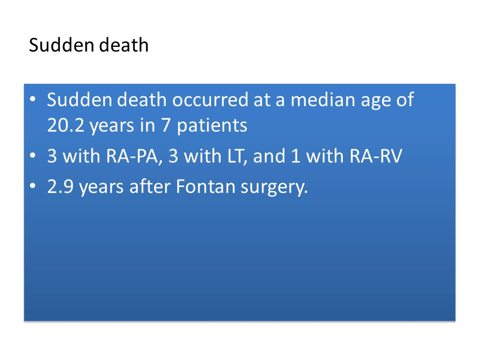 Sudden death Sudden death occurred at a median age of 20.2 years in 7 patients. 3 with RA-PA, 3 with LT, and 1 with RA-RV.