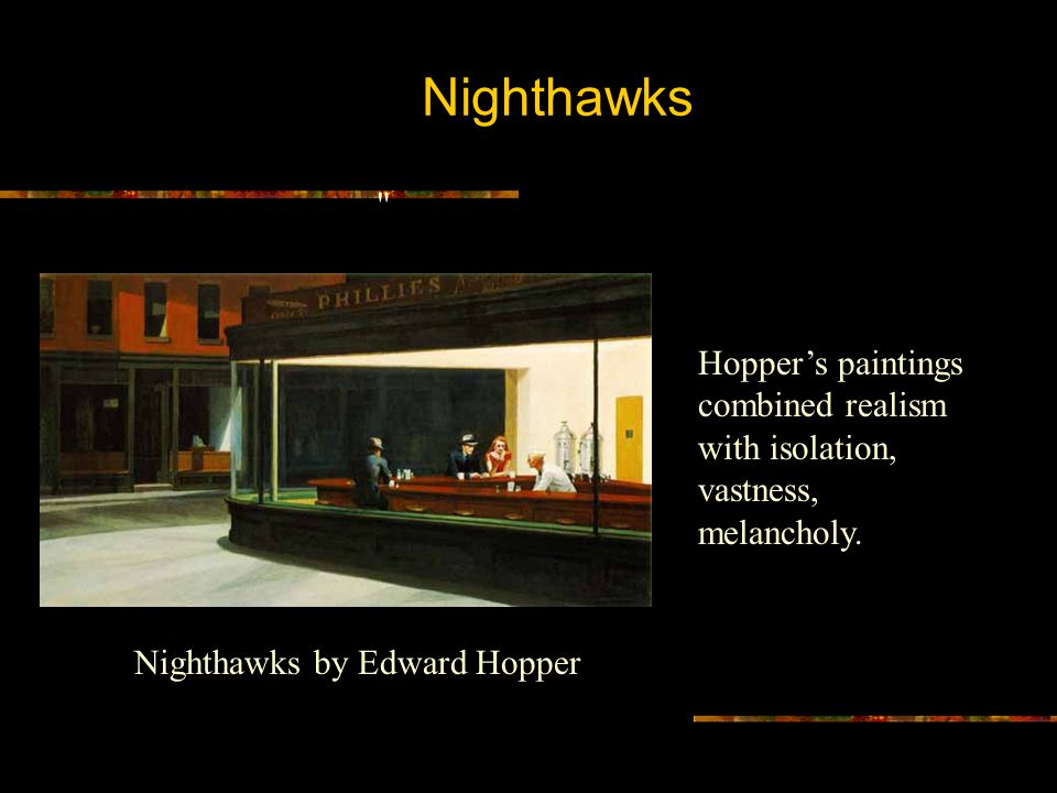 Nighthawks Hopper's paintings combined realism with isolation, vastness, melancholy.