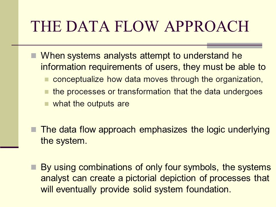 THE DATA FLOW APPROACH When systems analysts attempt to understand he information requirements of users, they must be able to.