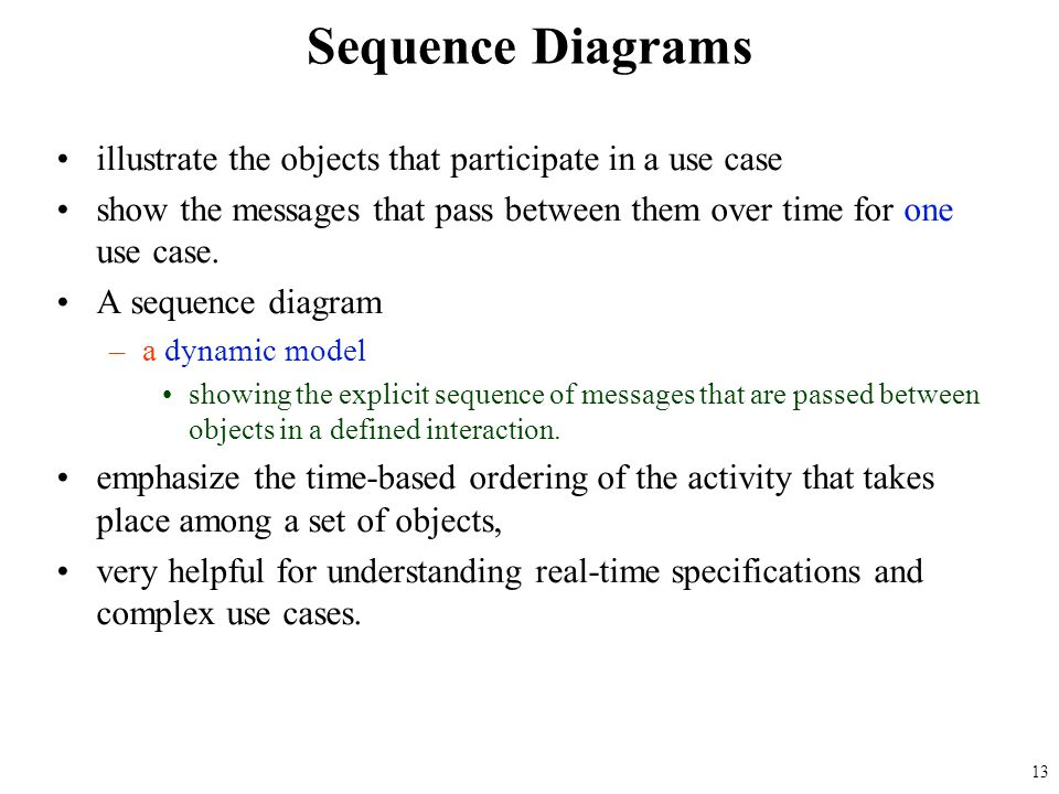 Sequence Diagrams illustrate the objects that participate in a use case. show the messages that pass between them over time for one use case.