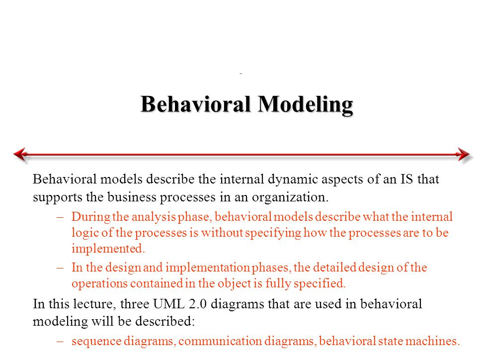 Behavioral Modeling Behavioral models describe the internal dynamic aspects of an IS that supports the business processes in an organization.