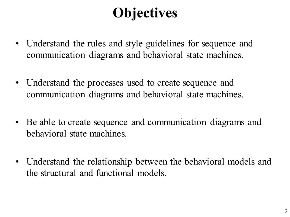 Objectives Understand the rules and style guidelines for sequence and communication diagrams and behavioral state machines.