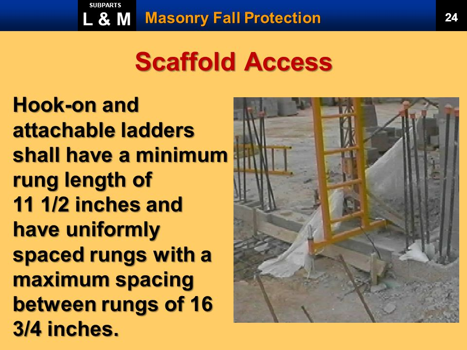 L & M SUBPARTS. Masonry Fall Protection. 24. Scaffold Access. Hook-on and attachable ladders shall have a minimum rung length of.