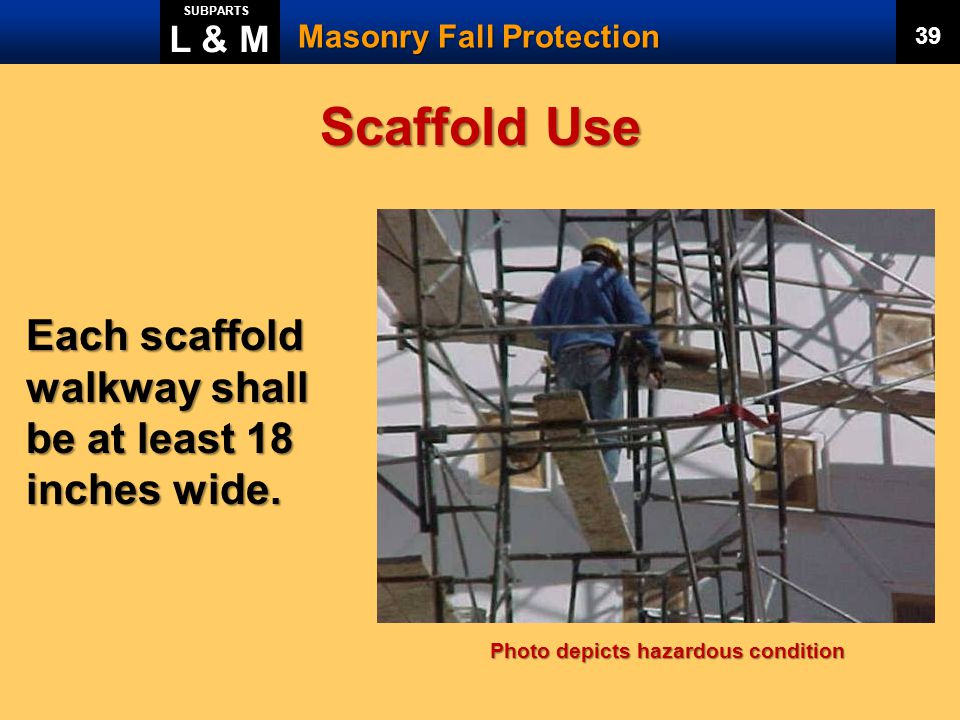 Scaffold Use Each scaffold walkway shall be at least 18 inches wide.
