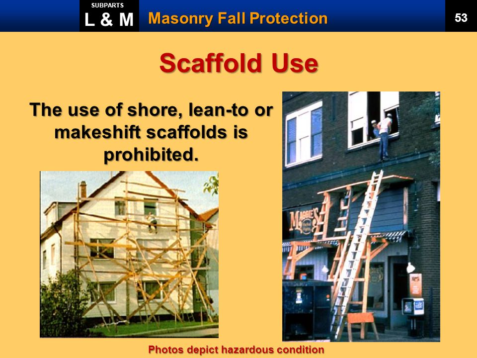 The use of shore, lean-to or makeshift scaffolds is prohibited.