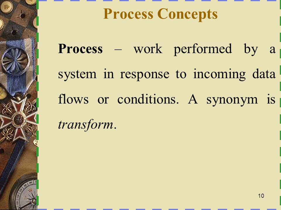 Process Concepts Process – work performed by a system in response to incoming data flows or conditions.