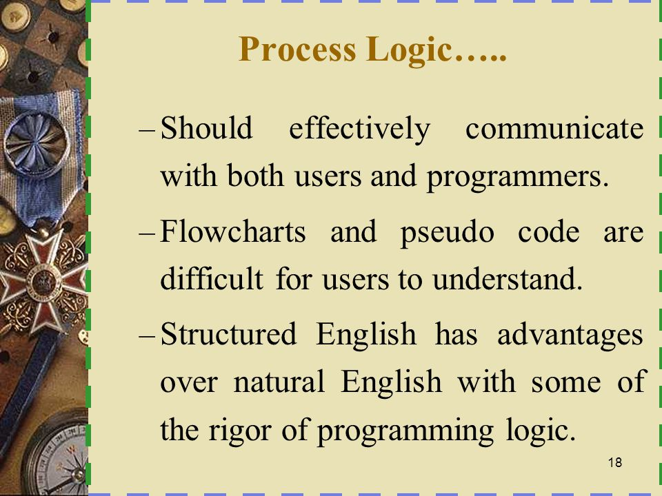 Process Logic….. Should effectively communicate with both users and programmers. Flowcharts and pseudo code are difficult for users to understand.