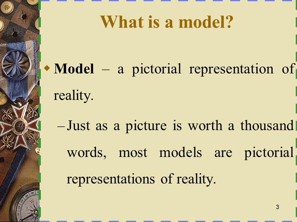 What is a model Model – a pictorial representation of reality.