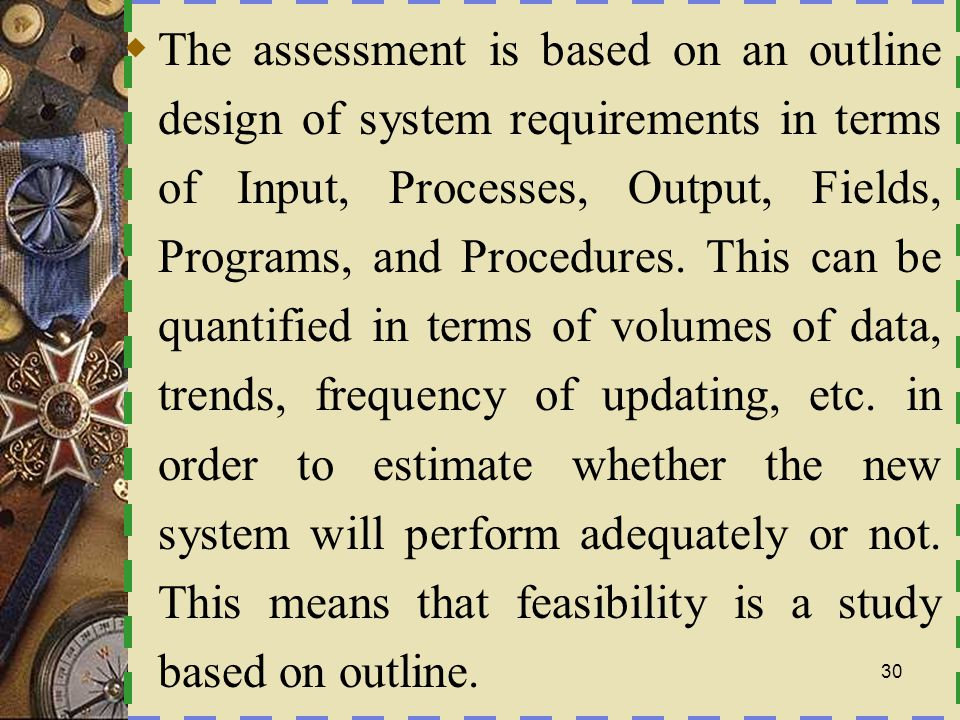 The assessment is based on an outline design of system requirements in terms of Input, Processes, Output, Fields, Programs, and Procedures.