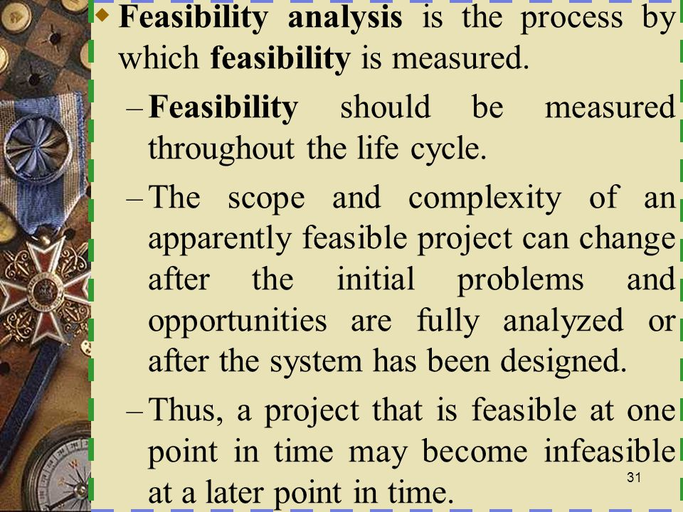 Feasibility analysis is the process by which feasibility is measured.