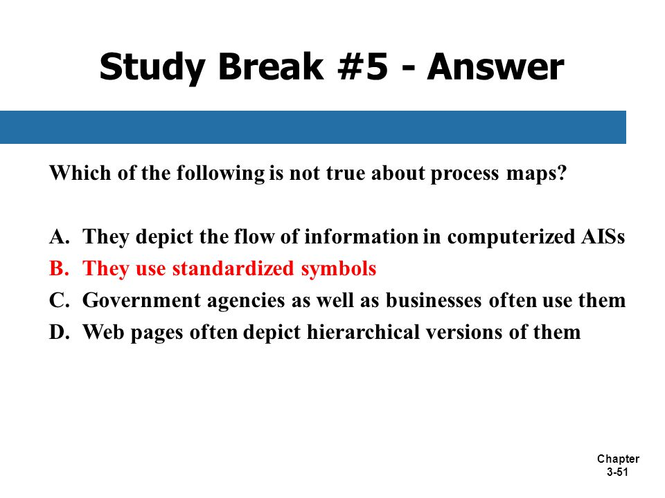 Study Break #5 - Answer Which of the following is not true about process maps They depict the flow of information in computerized AISs.