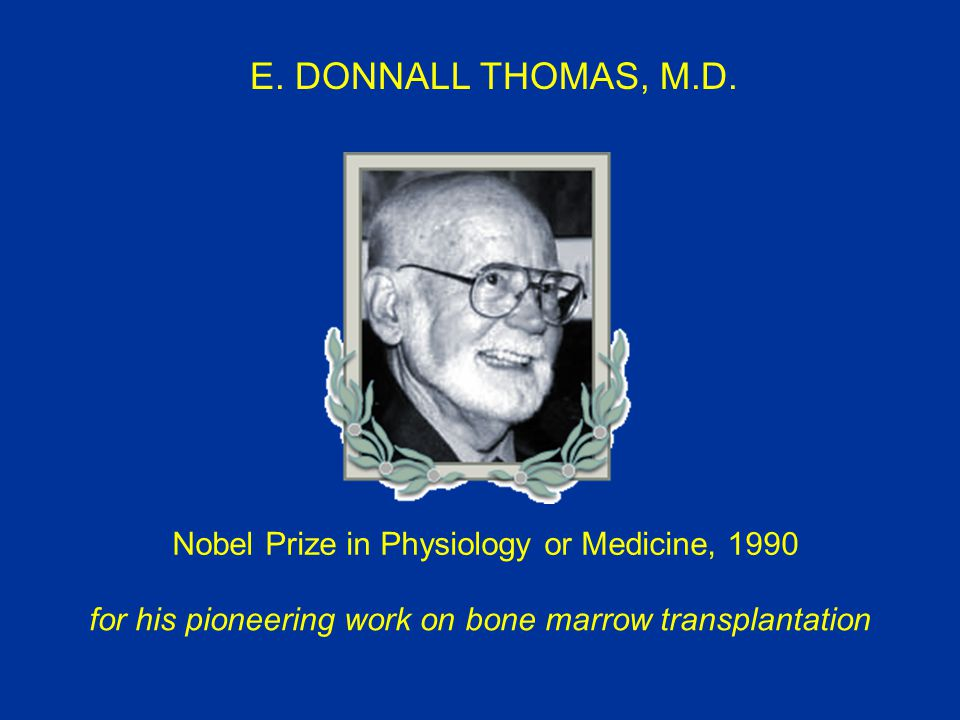 E. DONNALL THOMAS, M.D. Nobel Prize in Physiology or Medicine, 1990