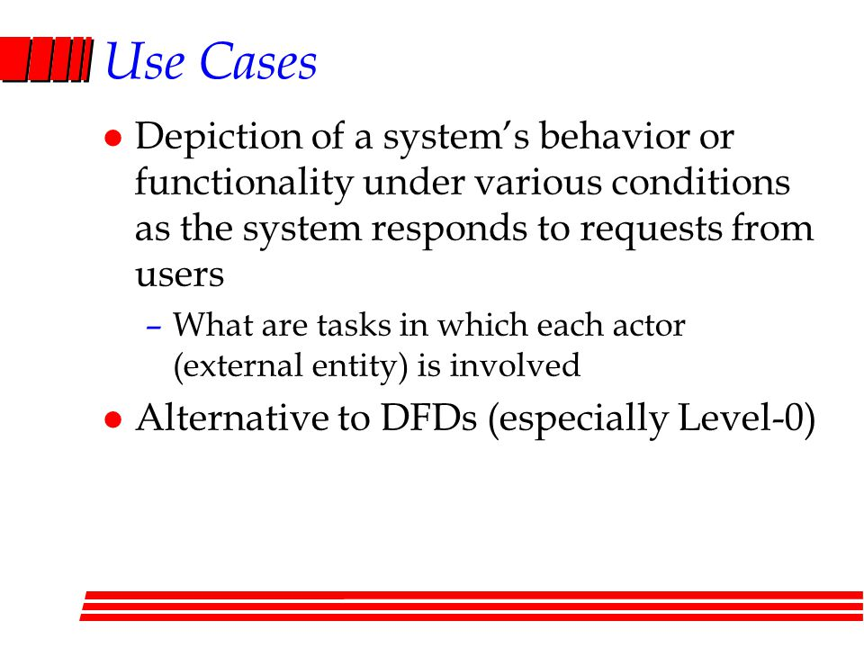 Use Cases Depiction of a system's behavior or functionality under various conditions as the system responds to requests from users.