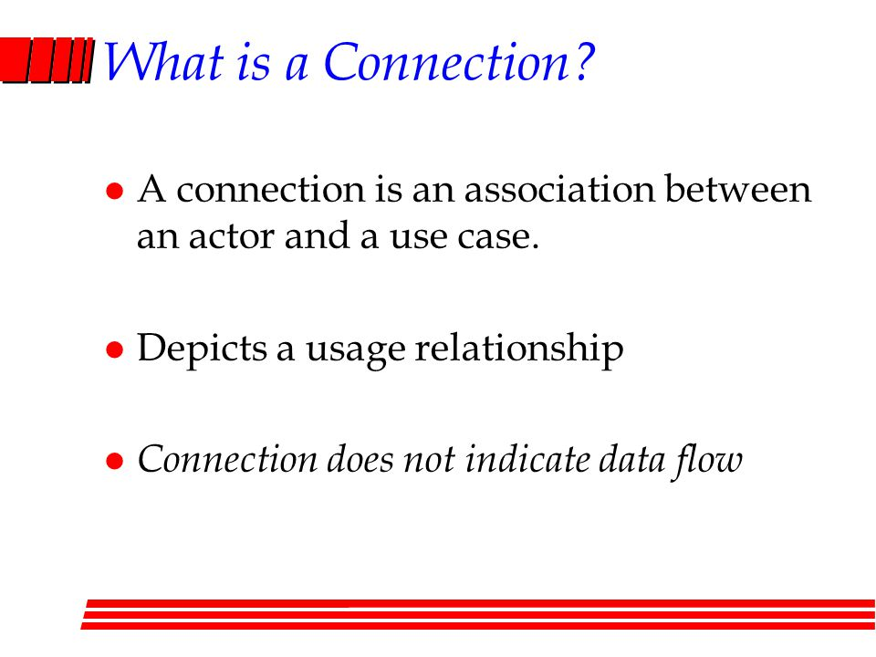 What is a Connection A connection is an association between an actor and a use case. Depicts a usage relationship.
