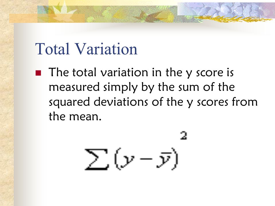 Total Variation The total variation in the y score is measured simply by the sum of the squared deviations of the y scores from the mean.