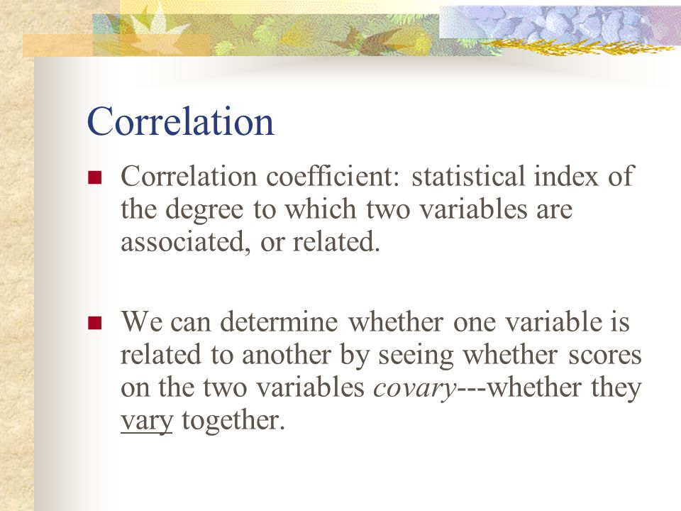 Correlation Correlation coefficient: statistical index of the degree to which two variables are associated, or related.