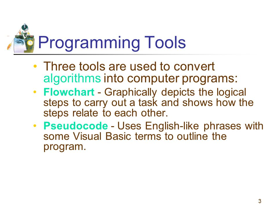 Programming Tools Three tools are used to convert algorithms into computer programs: