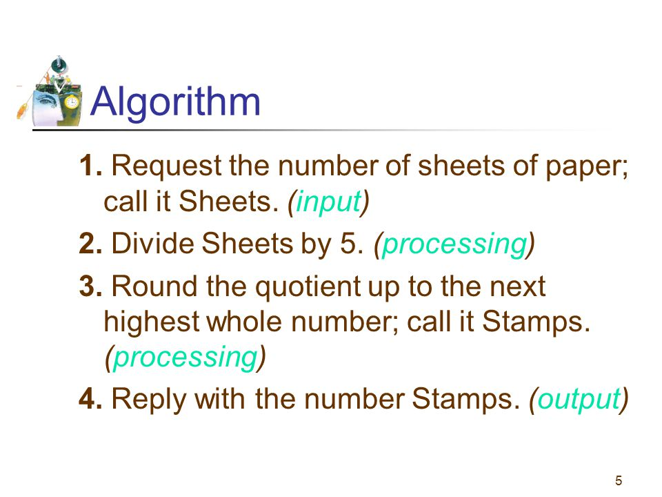 Algorithm 1. Request the number of sheets of paper; call it Sheets. (input) 2. Divide Sheets by 5. (processing)