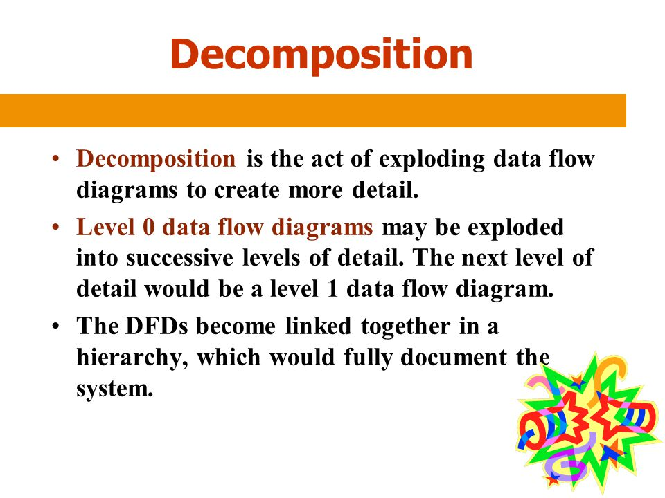 Decomposition Decomposition is the act of exploding data flow diagrams to create more detail.