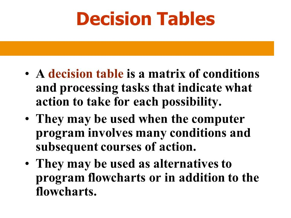 Decision Tables A decision table is a matrix of conditions and processing tasks that indicate what action to take for each possibility.