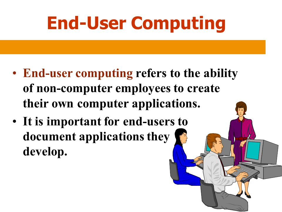 End-User Computing End-user computing refers to the ability of non-computer employees to create their own computer applications.