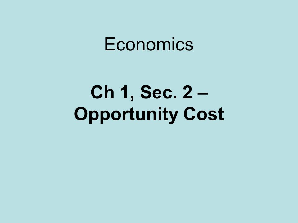 Ch 1, Sec. 2 – Opportunity Cost
