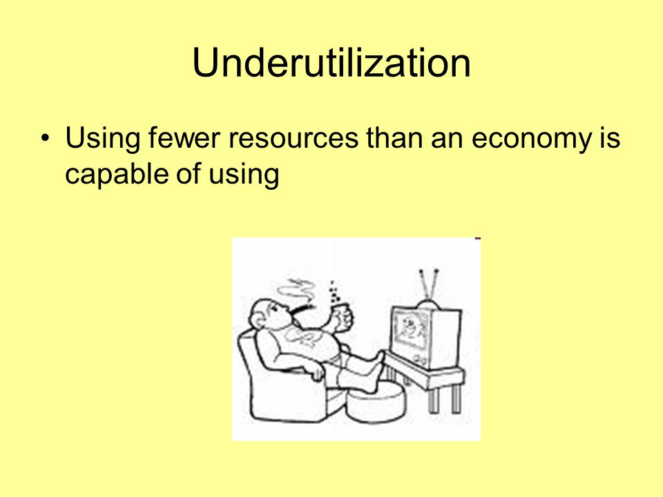Underutilization Using fewer resources than an economy is capable of using