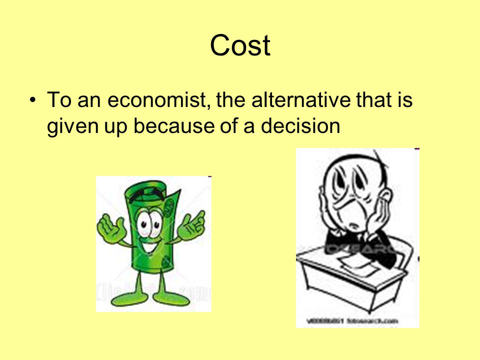 Cost To an economist, the alternative that is given up because of a decision