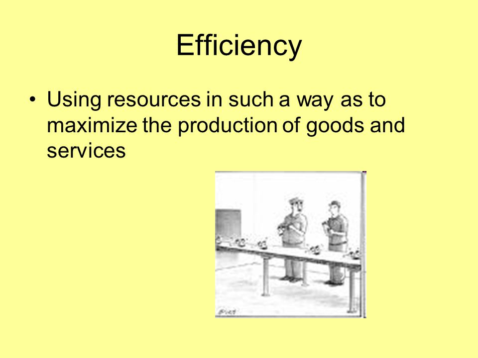 Efficiency Using resources in such a way as to maximize the production of goods and services