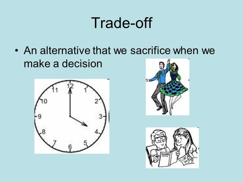 Trade-off An alternative that we sacrifice when we make a decision