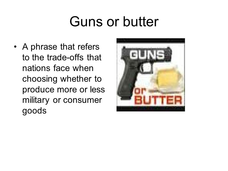 Guns or butter A phrase that refers to the trade-offs that nations face when choosing whether to produce more or less military or consumer goods.