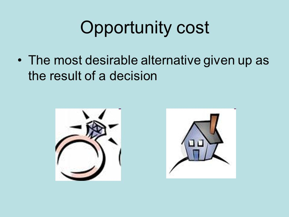 Opportunity cost The most desirable alternative given up as the result of a decision