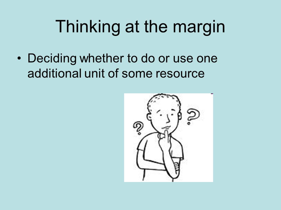 Thinking at the margin Deciding whether to do or use one additional unit of some resource