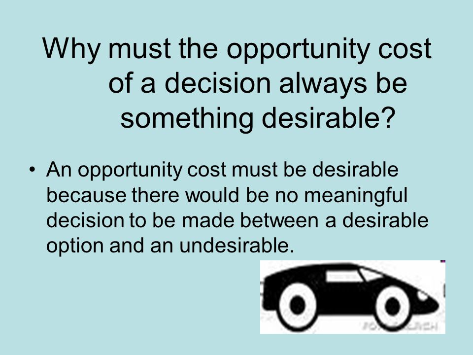 Why must the opportunity cost of a decision always be something desirable