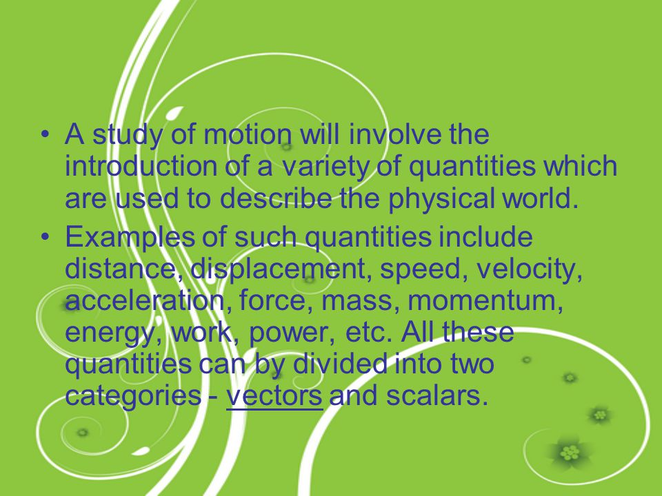 A study of motion will involve the introduction of a variety of quantities which are used to describe the physical world.